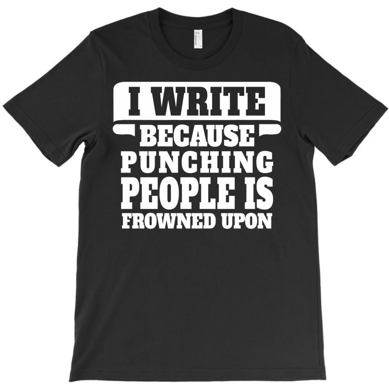 I Write  Because Punching People Is Frowned Upon T-shirt | Artistshot