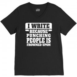 I Write  Because Punching People Is Frowned Upon V-Neck Tee | Artistshot