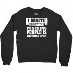 I Write  Because Punching People Is Frowned Upon Crewneck Sweatshirt | Artistshot
