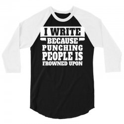 I Write  Because Punching People Is Frowned Upon 3/4 Sleeve Shirt | Artistshot