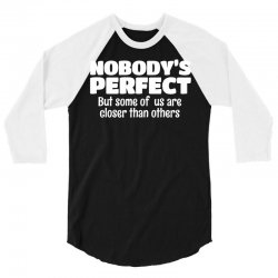 Nobody's Perfect But Some Of Us Are Closer Than... 3/4 Sleeve Shirt   Artistshot