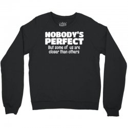 Nobody's Perfect But Some Of Us Are Closer Than... Crewneck Sweatshirt   Artistshot