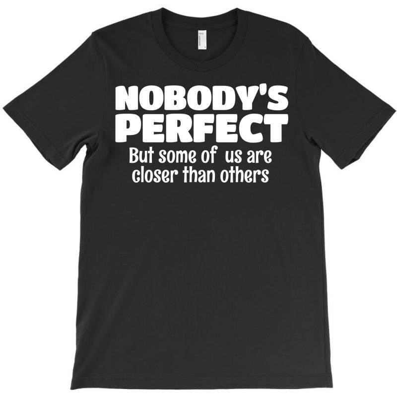 Nobody's Perfect But Some Of Us Are Closer Than... T-shirt   Artistshot