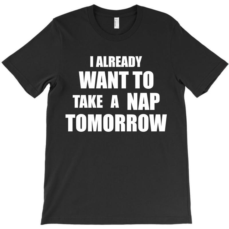 I Already Want To Take A Nap Tomorrow T-shirt | Artistshot