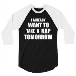 I Already Want To Take A Nap Tomorrow 3/4 Sleeve Shirt | Artistshot