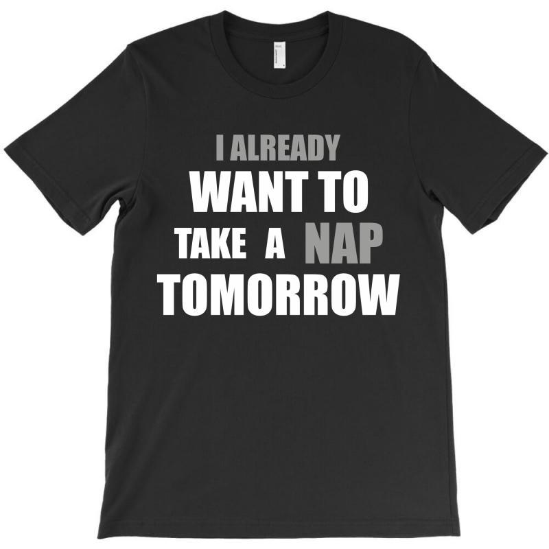 I Already Want To Take A Nap Tomorrow T-shirt   Artistshot