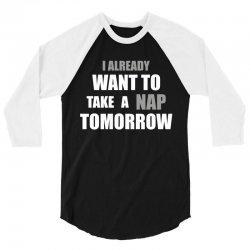 I Already Want To Take A Nap Tomorrow 3/4 Sleeve Shirt   Artistshot