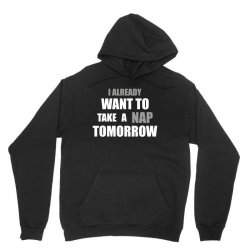 I Already Want To Take A Nap Tomorrow Unisex Hoodie | Artistshot