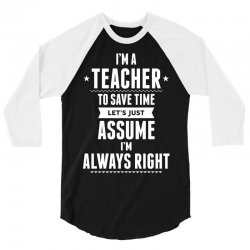I Am A Teacher To Save Time Let's Just Assume I Am Always Right 3/4 Sleeve Shirt | Artistshot