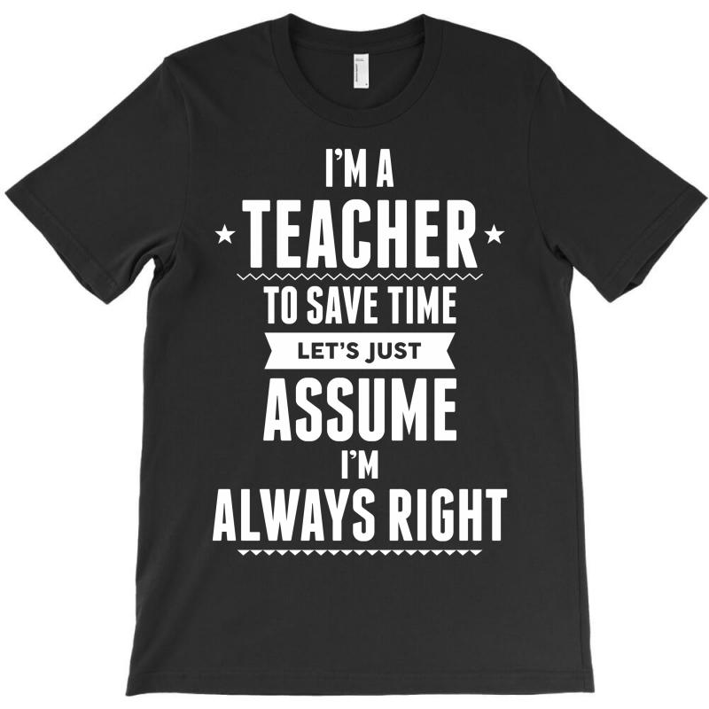 I Am A Teacher To Save Time Let's Just Assume I Am Always Right T-shirt | Artistshot