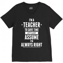 I Am A Teacher To Save Time Let's Just Assume I Am Always Right V-Neck Tee | Artistshot