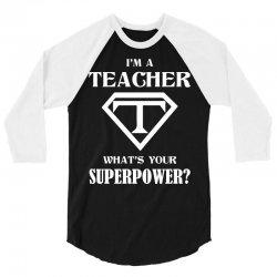 I Am A Teacher What Is Your Superpower 3/4 Sleeve Shirt | Artistshot