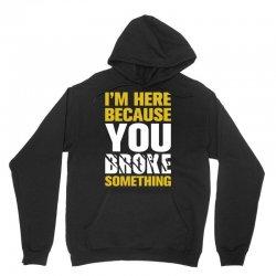 I Am Here Because You Broke Something Unisex Hoodie   Artistshot