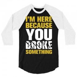 I Am Here Because You Broke Something 3/4 Sleeve Shirt   Artistshot