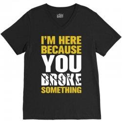 I Am Here Because You Broke Something V-Neck Tee   Artistshot