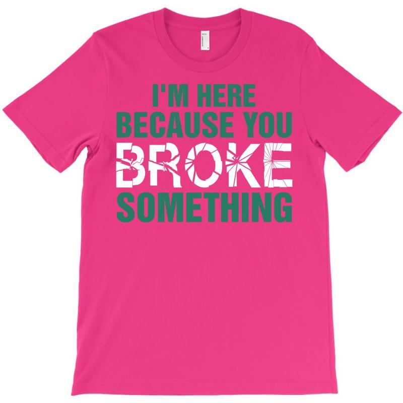 I Am Here Because You Broke Something T-shirt | Artistshot