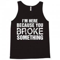 I Am Here Because You Broke Something Tank Top | Artistshot