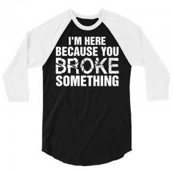 I Am Here Because You Broke Something 3/4 Sleeve Shirt | Artistshot