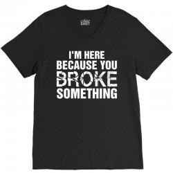 I Am Here Because You Broke Something V-Neck Tee | Artistshot