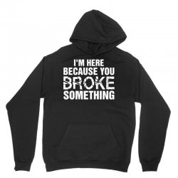 I Am Here Because You Broke Something Unisex Hoodie | Artistshot