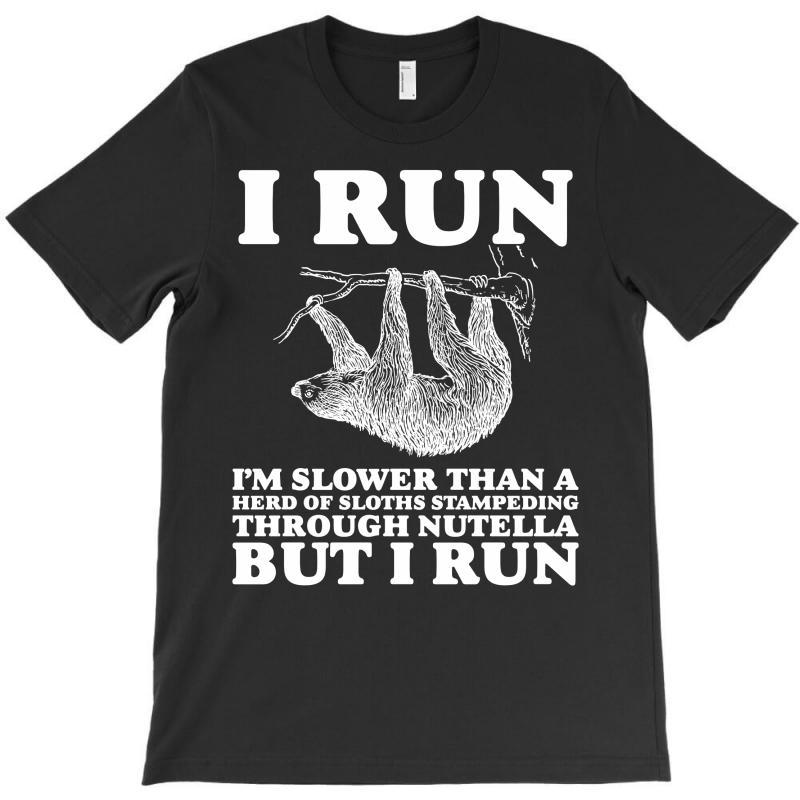 I Run. I'm Slower Than A Herd Of Sloths Stampeding Through Nutella T-shirt   Artistshot