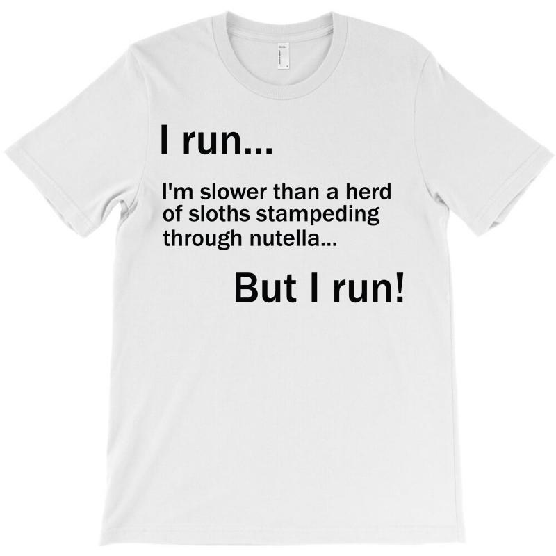 I Run. I'm Slower Than A Herd Of Sloths Stampeding Through Nutella T-shirt | Artistshot