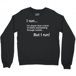 I RUN. I'm Slower Than A Herd Of Sloths Stampeding Through Nutella Crewneck Sweatshirt | Artistshot