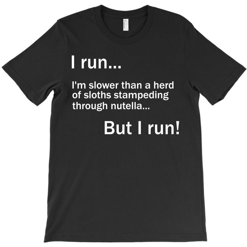 I Run. I'm Slower Than A Herd Of Sloths Stampeding Through Nutella T-shirt | Artistshot