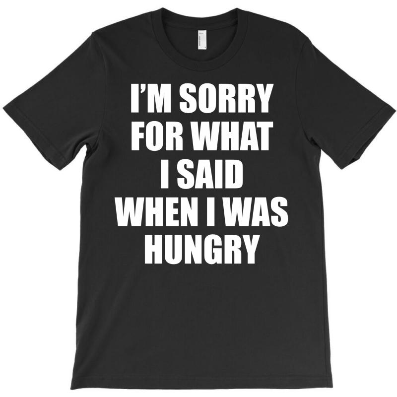 I Am Sorry For What I Said When I Was Hungry T-shirt | Artistshot
