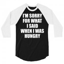 I am Sorry For What I Said When I Was Hungry 3/4 Sleeve Shirt | Artistshot