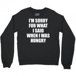 I am Sorry For What I Said When I Was Hungry Crewneck Sweatshirt | Artistshot