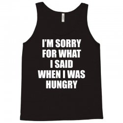 I am Sorry For What I Said When I Was Hungry Tank Top | Artistshot
