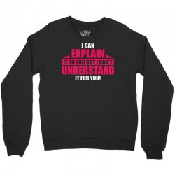 I Can Explain it to You, But I Can't Understand it for You Crewneck Sweatshirt | Artistshot