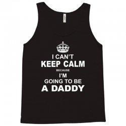 I Cant Keep Calm Because I Am Going To Be A Daddy Tank Top | Artistshot