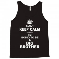 I Cant Keep Calm Because I Am Going To Be A Big Brother Tank Top | Artistshot