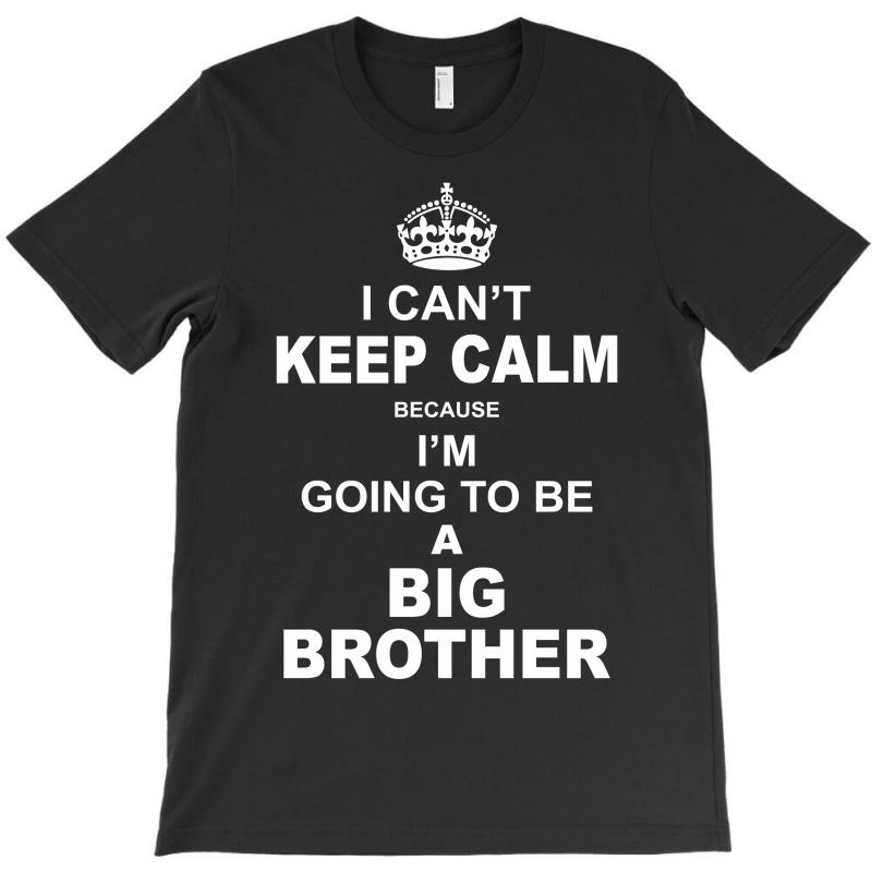 I Cant Keep Calm Because I Am Going To Be A Big Brother T-shirt | Artistshot