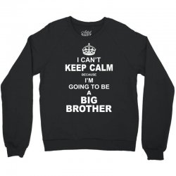 I Cant Keep Calm Because I Am Going To Be A Big Brother Crewneck Sweatshirt | Artistshot