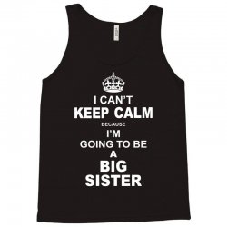 I Cant Keep Calm Because I Am Going To Be A Big Sister Tank Top   Artistshot