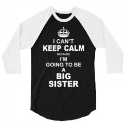 I Cant Keep Calm Because I Am Going To Be A Big Sister 3/4 Sleeve Shirt   Artistshot
