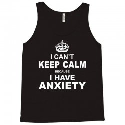 I Cant Keep Calm Because I Have Anxiety Tank Top | Artistshot
