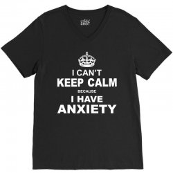 I Cant Keep Calm Because I Have Anxiety V-Neck Tee | Artistshot