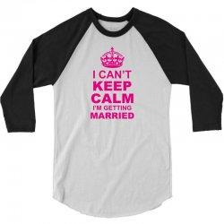 I Cant Keep Calm I Am Getting Married 3/4 Sleeve Shirt   Artistshot