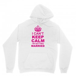 I Cant Keep Calm I Am Getting Married Unisex Hoodie   Artistshot