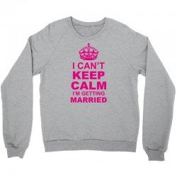 I Cant Keep Calm I Am Getting Married Crewneck Sweatshirt   Artistshot