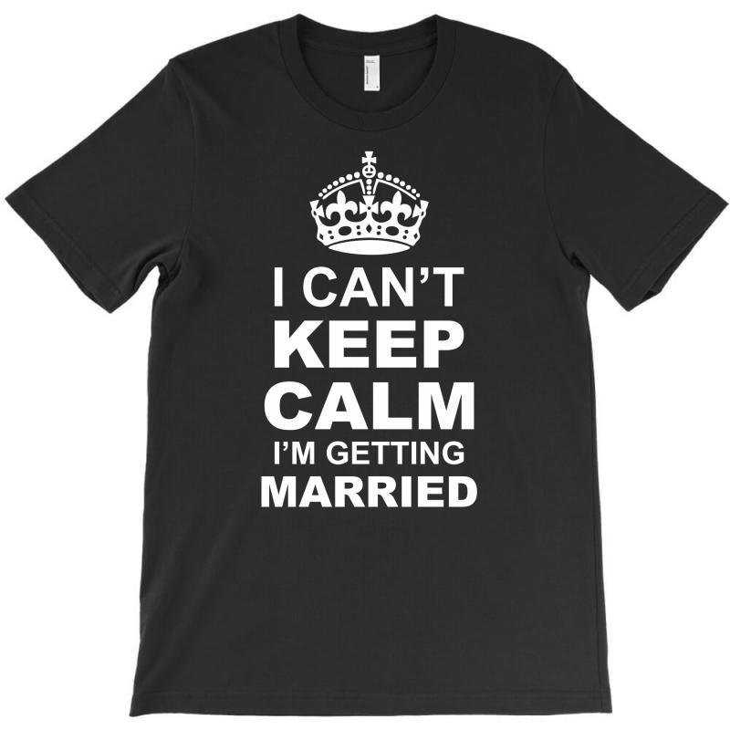 I Cant Keep Calm I Am Getting Married T-shirt | Artistshot