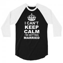 I Cant Keep Calm I Am Getting Married 3/4 Sleeve Shirt | Artistshot