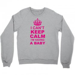 I Cant Keep Calm I Am Having A Baby Crewneck Sweatshirt | Artistshot