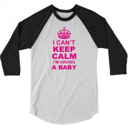 I Cant Keep Calm I Am Having A Baby 3/4 Sleeve Shirt | Artistshot