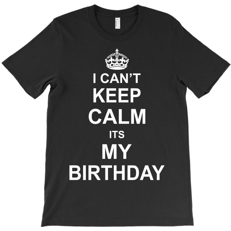 I Cant Keep Calm Its My Birthday T-shirt | Artistshot