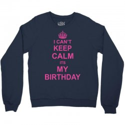 I Cant Keep Calm Its My Birthday, Crewneck Sweatshirt | Artistshot